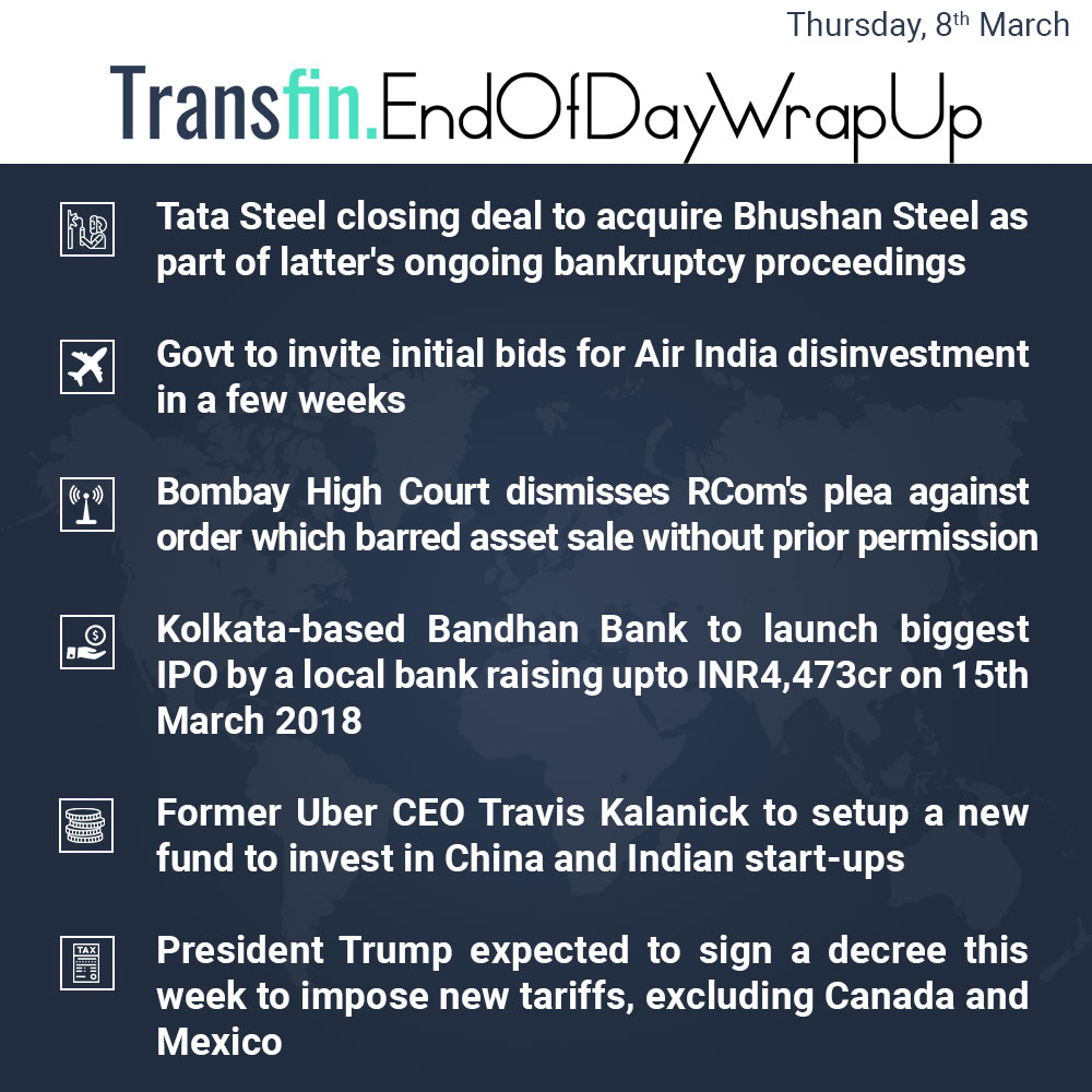 End of Day Wrap-up (Thursday / March 08, 2018) #TataSteel #BhushanSteel #NCLT #debt #bankruptcy #AirIndia #Rcom #BandhanBank #Uber #Trump #import #Canada #Mexico #Transfin