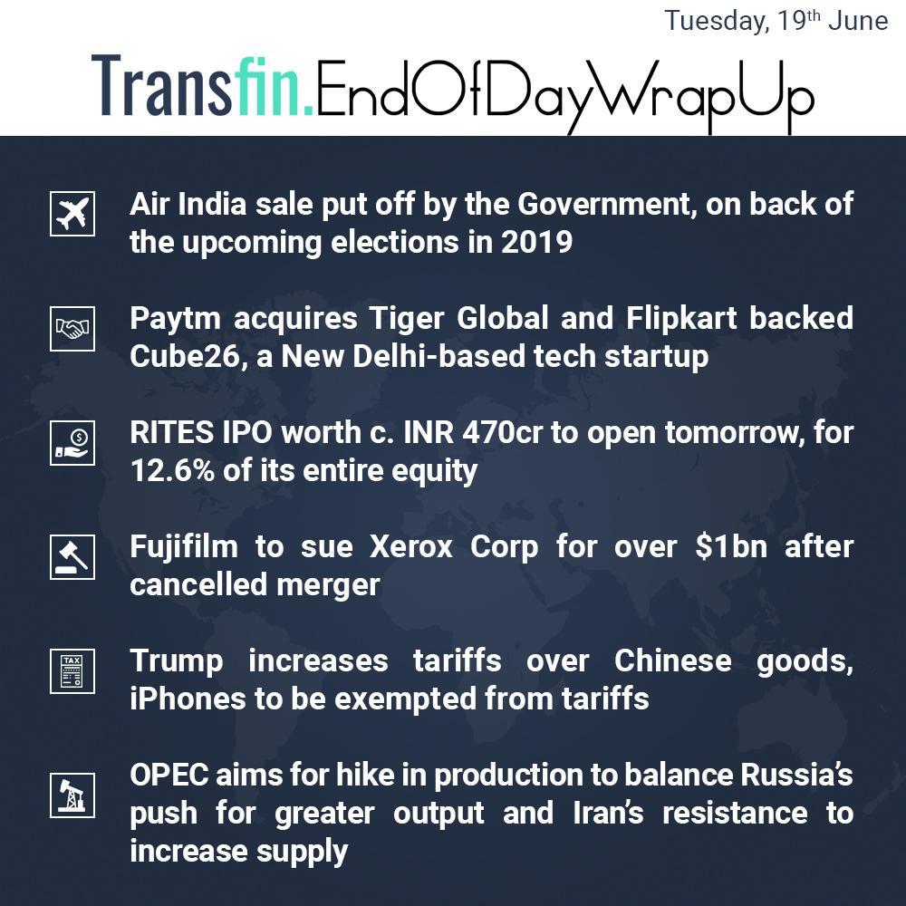 End of Day Wrap-up (Tuesday / June 19, 2018) #AirIndia #Paytm #TigerGlobal #Flipkart #RITES #Fujifilm #Xerox #Trump #Chinese #iPhone #OPEC #Transfin