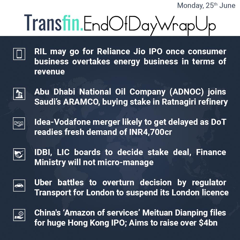 End of Day Wrap-up (Monday / June 25, 2018) #RIL #Reliance #RelianceJio #IPO #Oil #ARAMCO #SaudiArabia #Idea #Vodafone #Uber #London #IDBI #LIC #Amazon #Transfin