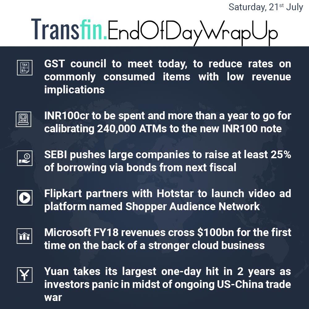 End of Day Wrap-up (Saturday / July 21, 2018) #GST #GSTCouncil #SEBI #ATM #Flipkart #Microsoft #Yuan #US #China #TradeWar #Transfin