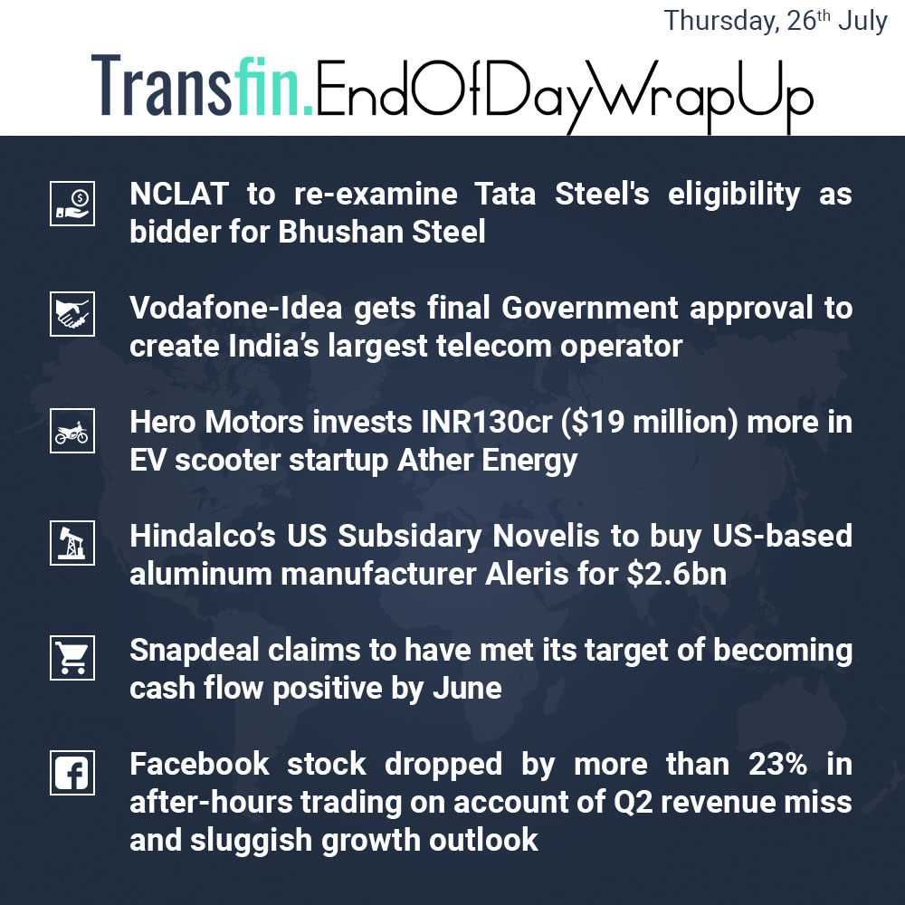 End of Day Wrap-up (Thursday / July 26, 2018) #NCLAT #TataSteel #Vodafone #Idea #HeroMotors #Hindalco #Snapdeal #Facebook #Transfin