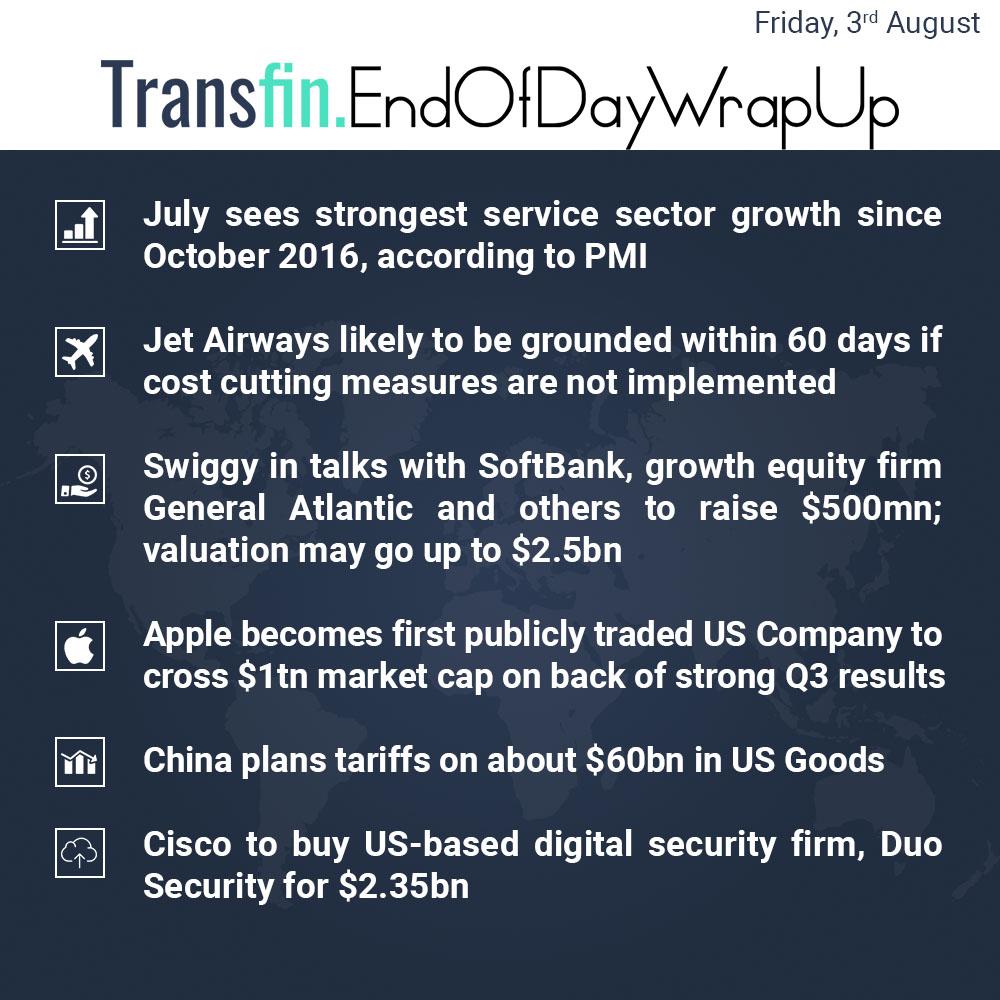 End of Day Wrap-up (Friday / Aug 3, 2018) #PMI #JetAirways #Swiggy #SoftBank #GeneralAtlantic #Apple #US #China #DuoSecurity #Transfin