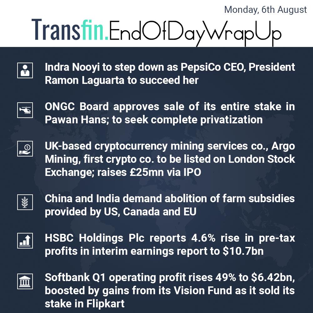End of Day Wrap-up (Monday / Aug 6, 2018) #IndraNooyi #PepsiCo #CEO #ONGC #ArgoMining #China #India #farmsubsidy #HSBC #SoftBank #VisionFund #Flipkart #Transfin