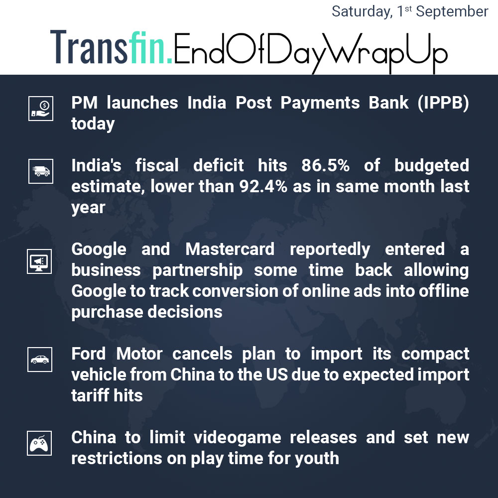End of Day Wrap-up (Saturday/ Sept 1, 2018) #PM #Modi #IndiaPostPaymentsBank #IPPB #India #fiscaldeficit #Google #Mastercard #FordMotor #US #China #Transfin